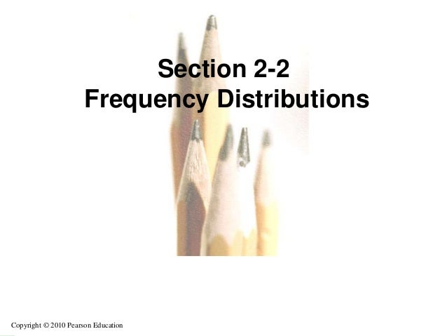 Section 2-2                      Frequency DistributionsCopyright © 2010 Pearson Education                                ...