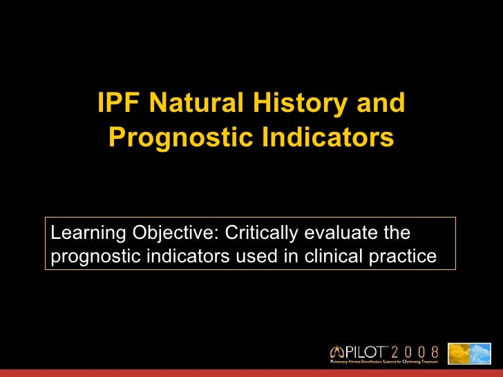 IPF Natural History and Prognostic Indicators Learning Objective: Critically evaluate the prognostic indicators used in cl...