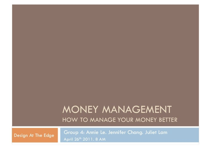 MONEY MANAGEMENT                     HOW TO MANAGE YOUR MONEY BETTER                     Group 4: Annie Le. Jennifer Chang...