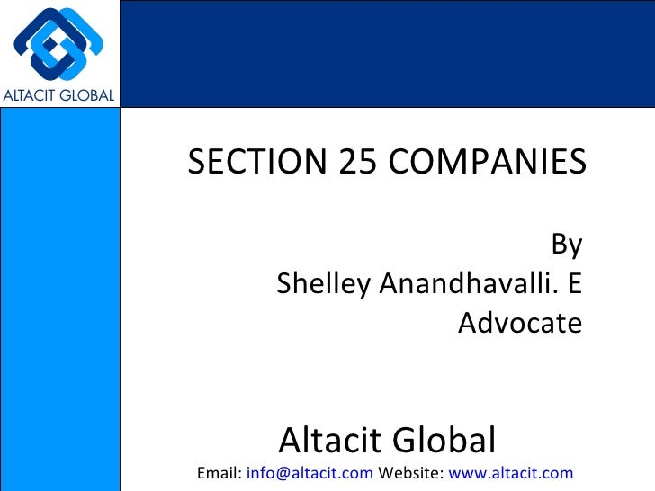 SECTION 25 COMPANIES By Shelley Anandhavalli. E Advocate Altacit Global Email:  [email_address]  Website:  www.altacit.com