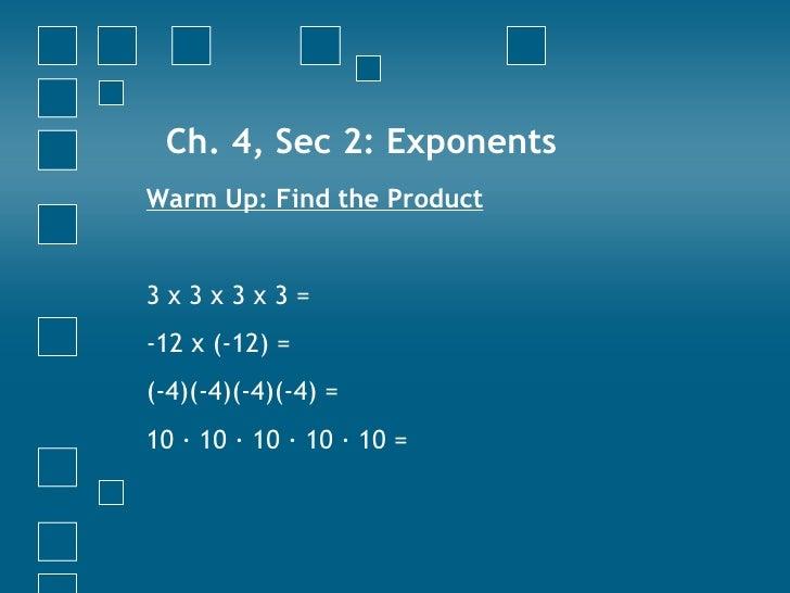 Ch. 4, Sec 2: Exponents <ul><li>Warm Up: Find the Product </li></ul><ul><li>3 x 3 x 3 x 3 = </li></ul><ul><li>-12 x (-12) ...
