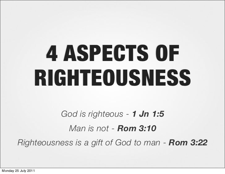 4 ASPECTS OF                  RIGHTEOUSNESS                      God is righteous - 1 Jn 1:5                        Man is...