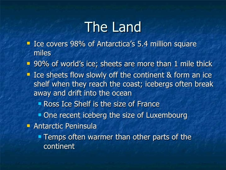 The Land <ul><ul><li>Ice covers 98% of Antarctica's 5.4 million square miles </li></ul></ul><ul><ul><li>90% of world's ice...