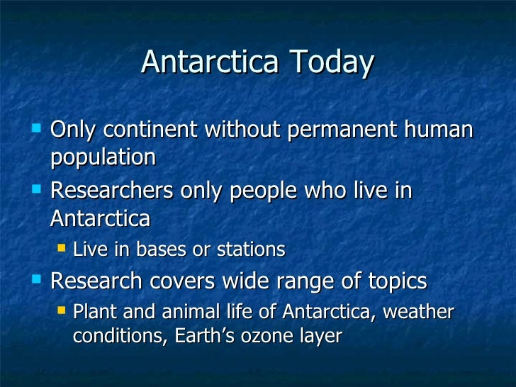 Antarctica Today <ul><li>Only continent without permanent human population </li></ul><ul><li>Researchers only people who l...