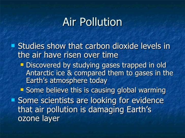 Air Pollution <ul><li>Studies show that carbon dioxide levels in the air have risen over time </li></ul><ul><ul><li>Discov...