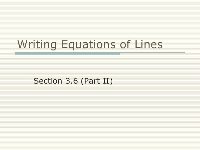 Writing Equations of Lines Section 3.6 (Part II)