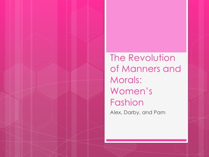 The Revolutionof Manners andMorals:Women'sFashionAlex, Darby, and Pam