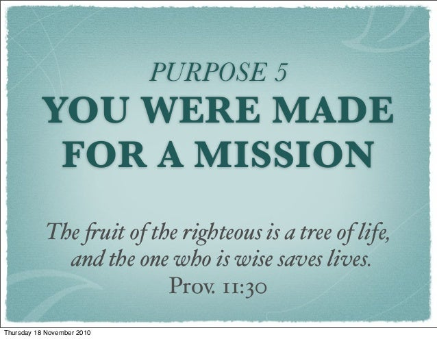 PURPOSE 5 YOU WERE MADE FOR A MISSION The !uit of the righteous is a tree of life,    and the one who is wise saves lives....