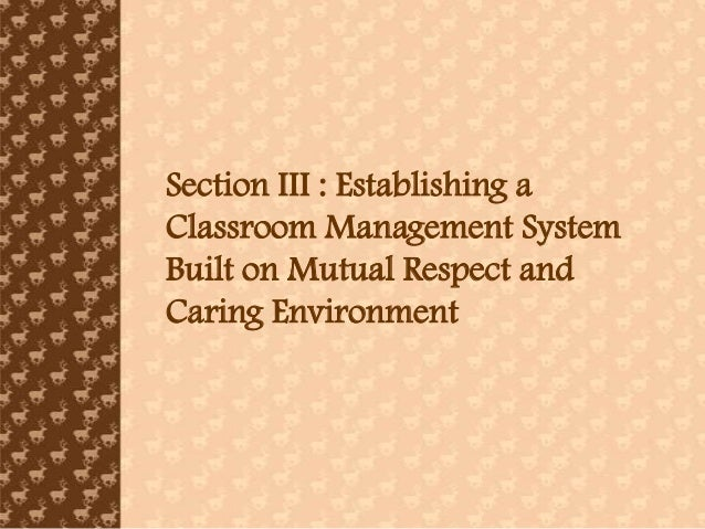 Section III : Establishing aClassroom Management SystemBuilt on Mutual Respect andCaring Environment
