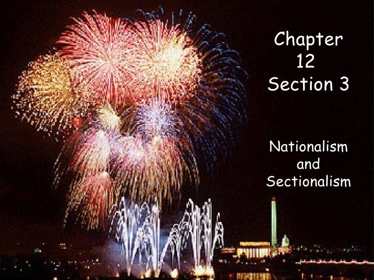 Chapter 12 Section 3 Nationalism and Sectionalism Chapter 12  Section 3 Nationalism and Sectionalism