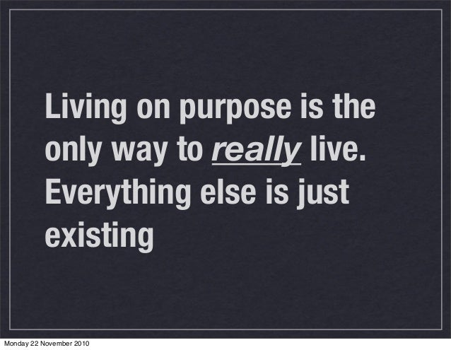 living a purpose driven life Living with purpose is better than living life without purpose everyone has a unique purpose and function based upon their unique design.