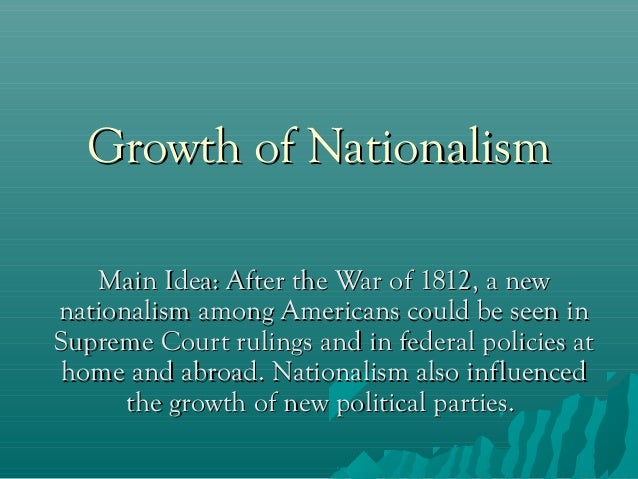 Growth of Nationalism Main Idea: After the War of 1812, a new nationalism among Americans could be seen in Supreme Court r...