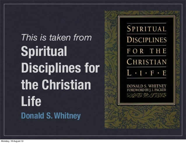 This is taken from Spiritual Disciplines for the Christian Life Donald S. Whitney Monday, 19 August 13