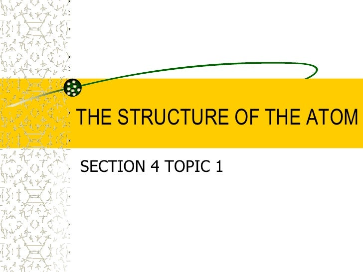 SECTION 4 TOPIC 1<br />THE STRUCTURE OF THE ATOM<br />