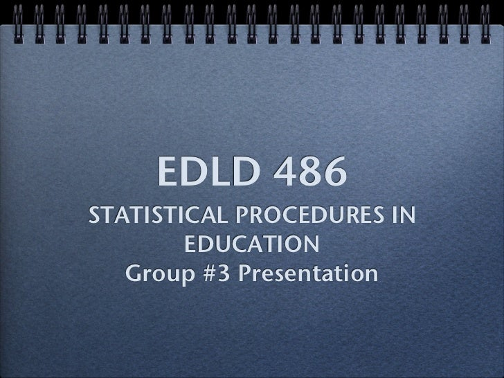 EDLD 486 STATISTICAL PROCEDURES IN         EDUCATION    Group #3 Presentation