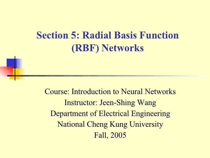 Section 5: Radial Basis Function (RBF) Networks Course: Introduction to Neural Networks Instructor: Jeen-Shing Wang Depart...