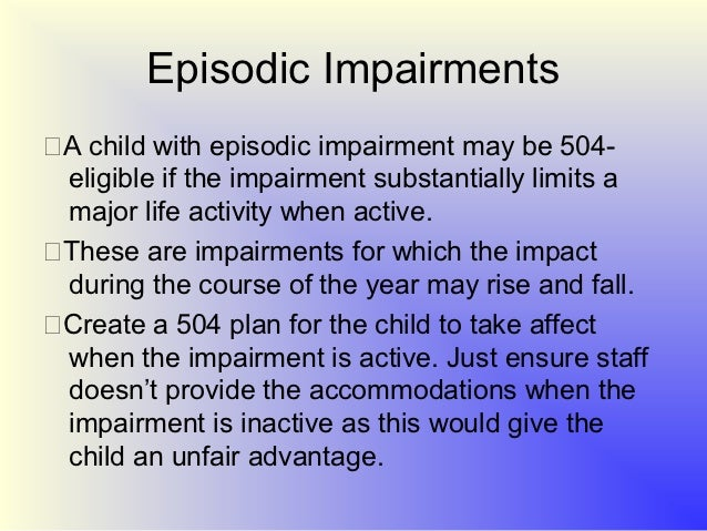 the impact of section 504 of Section 504 plan the term 504 plan refers to a plan developed to meet the requirements of a federal law that prohibits discrimination against people with disabilities, section 504 of the rehabilitation act of 1973 (commonly referred to as section 504) a 504 plan sets out the actions the school will take to make sure the student with.