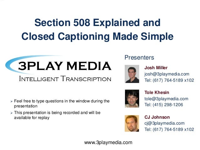 Section 508 Explained and Closed Captioning Made Simple Presenters Josh Miller josh@3playmedia.com Tel: (617) 764-5189 x10...