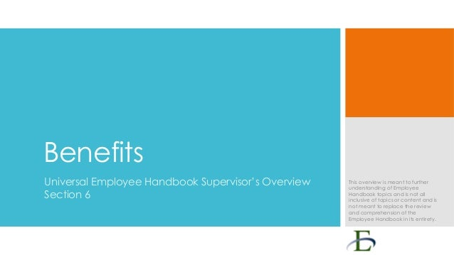 Benefits Universal Employee Handbook Supervisor's Overview Section 6  This overview is meant to further understanding of E...