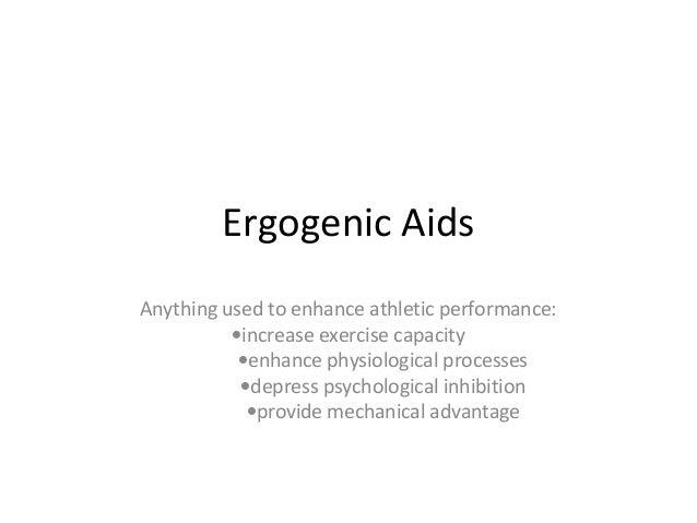 Ergogenic AidsAnything used to enhance athletic performance:          •increase exercise capacity           •enhance physi...
