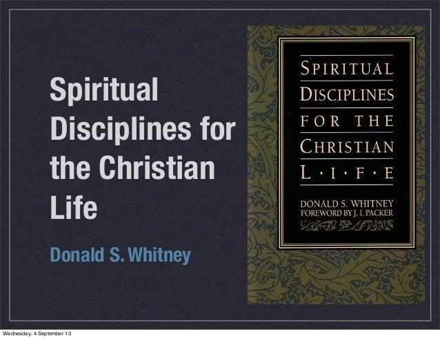 Spiritual Disciplines for the Christian Life Donald S. Whitney Wednesday, 4 September 13