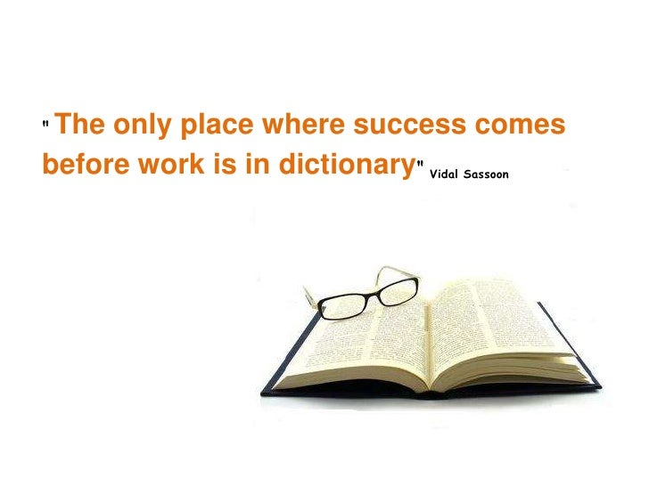 """ The only place where success comes before work is in dictionary"" Vidal Sassoon"