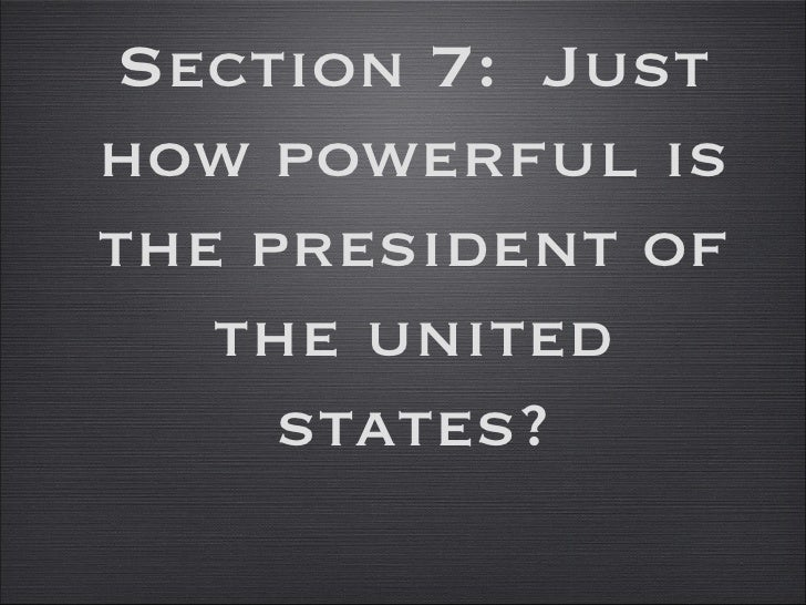Section 7:  Just how powerful is the president of the united states?