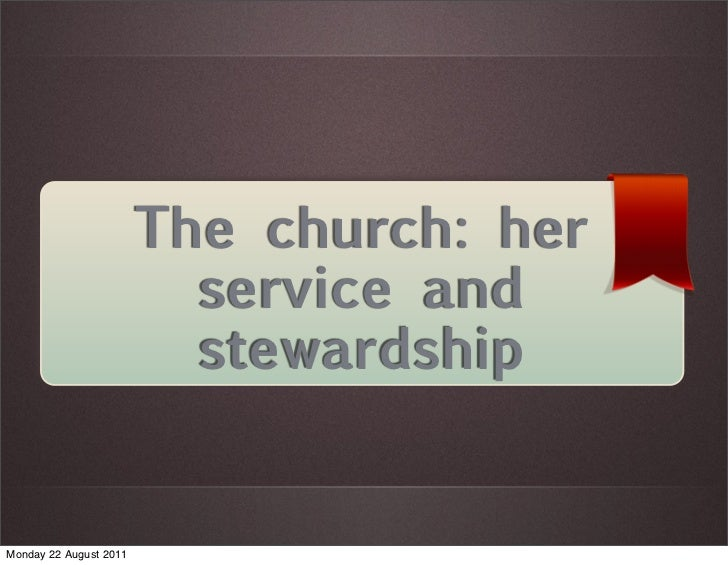 The church: her                          service and                          stewardshipMonday 22 August 2011