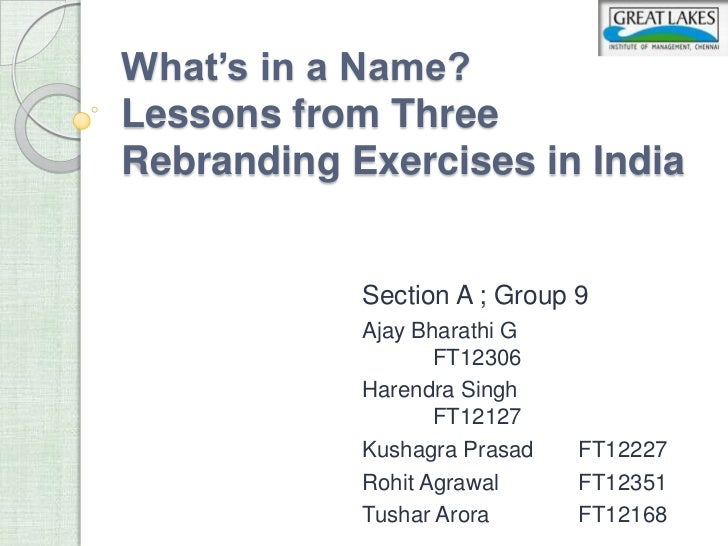 What's in a Name?Lessons from ThreeRebranding Exercises in India            Section A ; Group 9            Ajay Bharathi G...