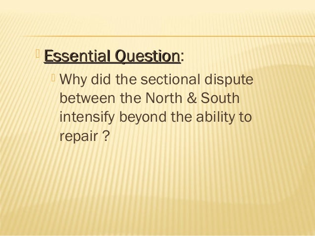  Essential Question: Question   Why did the sectional dispute between the North & South intensify beyond the ability to ...