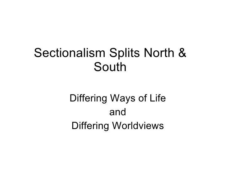 Sectionalism Splits North & South <ul><li>Differing Ways of Life </li></ul><ul><li>and  </li></ul><ul><li>Differing Worldv...