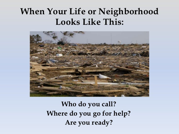 When Your Life or Neighborhood      Looks Like This:        Who do you call?     Where do you go for help?         Are you...