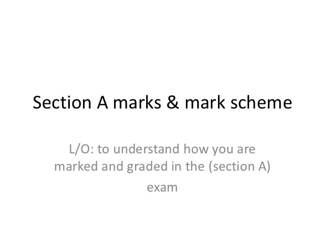 Section A marks & mark scheme   L/O: to understand how you are  marked and graded in the (section A)                exam