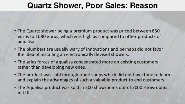 aqualisa quartz simply a better shower case study analysis Why is the quartz shower not selling a reluctance of plumbers to switch mostly due to stigma of other innovative options that failed or required repairs, affecting consumers b possibly overpriced c really only gaining traction in the showrooms, concern about cannibalism (and bringing down value) of other products 3.