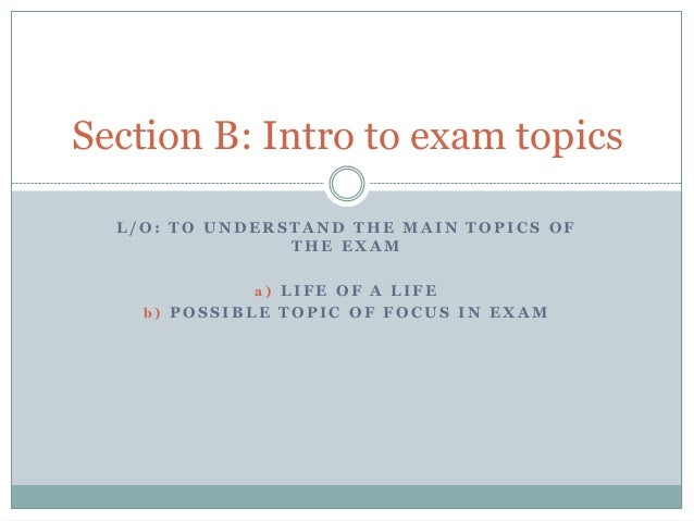 Section B: Intro to exam topics L/O: TO UNDERSTAND THE MAIN TOPICS OF THE EXAM a) LIFE OF A LIFE b) POSSIBLE TOPIC OF FOCU...
