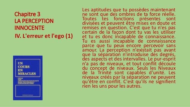 Chapitre 3 LA PERCEPTION INNOCENTE IV. L'erreur et l'ego (1) Les aptitudes que tu possèdes maintenant ne sont que des ombr...