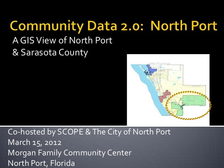 A GIS View of North Port & Sarasota CountyCo-hosted by SCOPE & The City of North PortMarch 15, 2012Morgan Family Community...