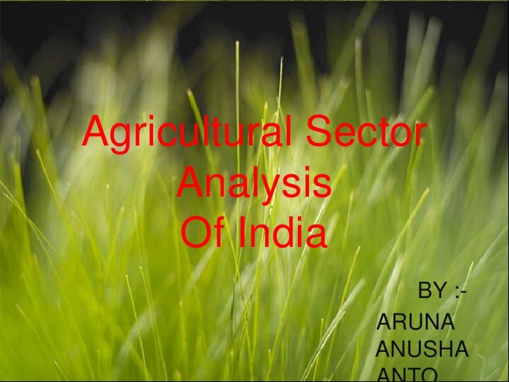 Agricultural Sector      Analysis      Of India                    BY :-                 ARUNA                 ANUSHA