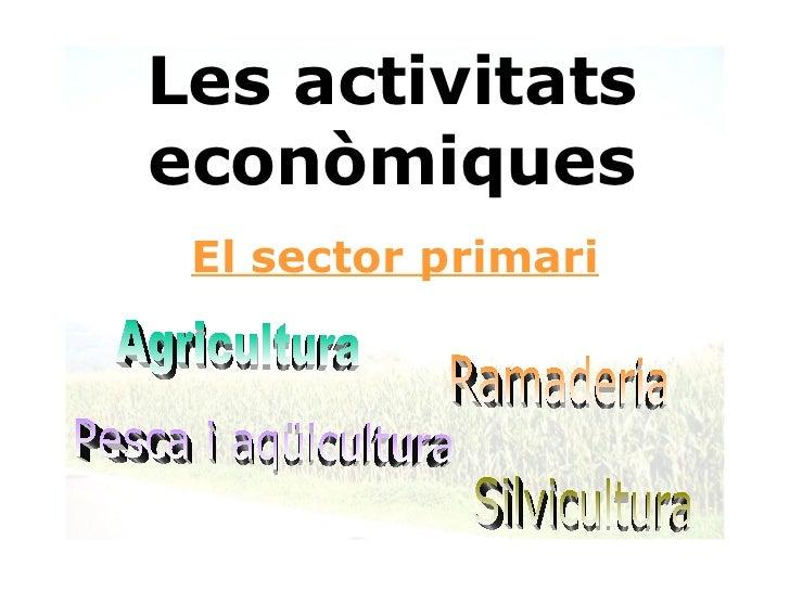 Les activitats econòmiques El sector primari Ramaderia Agricultura Pesca i aqüicultura Silvicultura