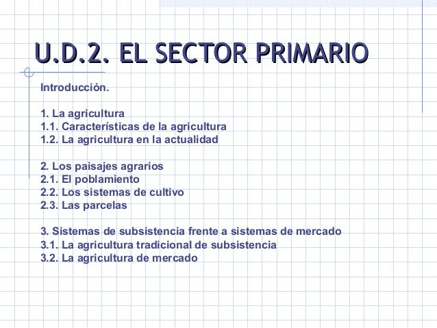 U.D.2. EL SECTOR PRIMARIOU.D.2. EL SECTOR PRIMARIO Introducción.  1.Laagricultura 1.1.Característicasdelaagricultur...