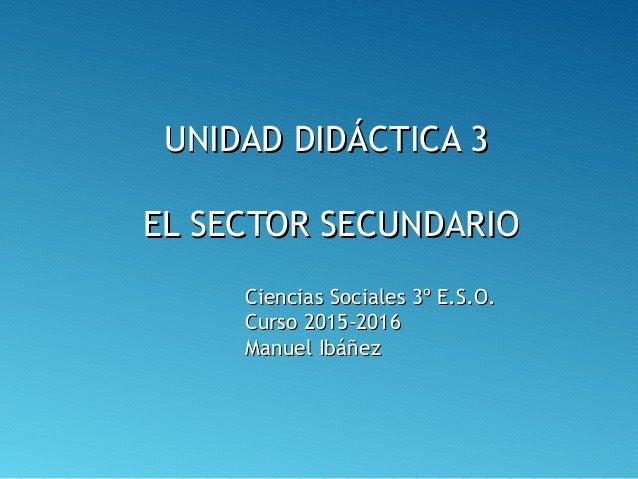 UNIDAD DIDÁCTICA 3UNIDAD DIDÁCTICA 3 EL SECTOR SECUNDARIOEL SECTOR SECUNDARIO Ciencias Sociales 3º E.S.O.Ciencias Sociales...