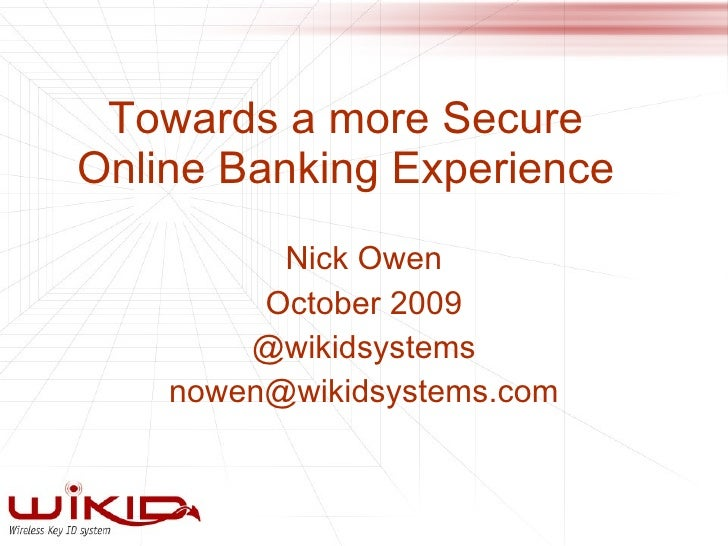 Towards a more Secure Online Banking Experience Nick Owen October 2009 @wikidsystems [email_address]