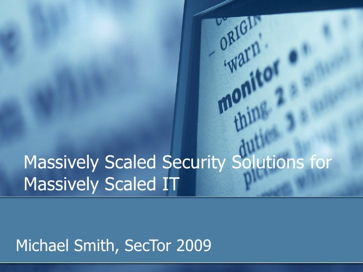 Michael Smith, SecTor 2009 Massively Scaled Security Solutions for Massively Scaled IT