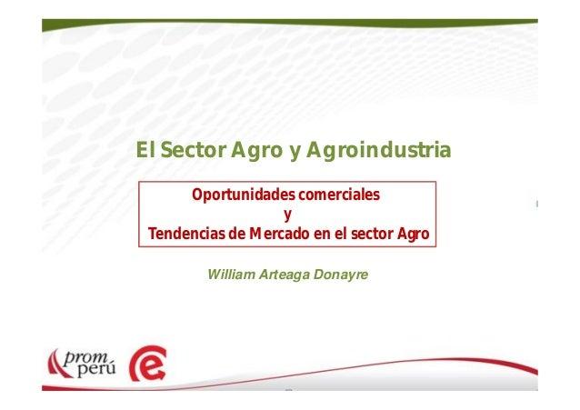 El Sector Agro y Agroindustria Oportunidades comerciales y Tendencias de Mercado en el sector Agro William Arteaga Donayre