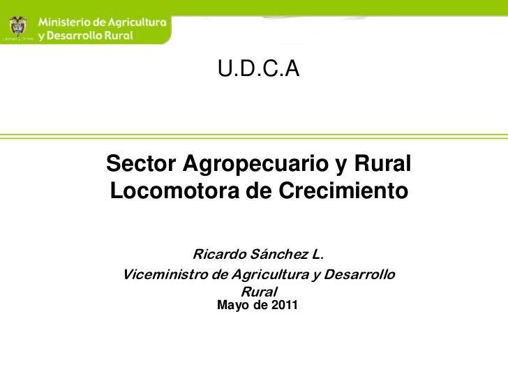 U.D.C.ASector Agropecuario y RuralLocomotora de Crecimiento           Ricardo Sánchez L. Viceministro de Agricultura y Des...