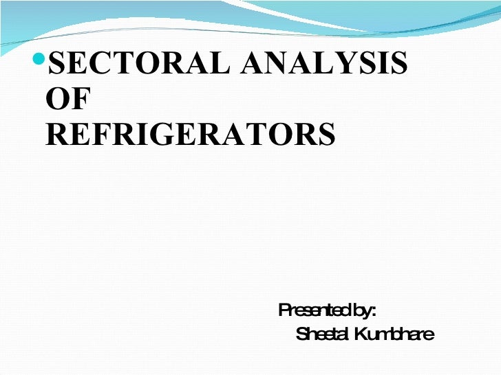 <ul><li>SECTORAL ANALYSIS  OF  REFRIGERATORS </li></ul><ul><li>Presented by : </li></ul><ul><li>Sheetal Kumbhare </li></ul>