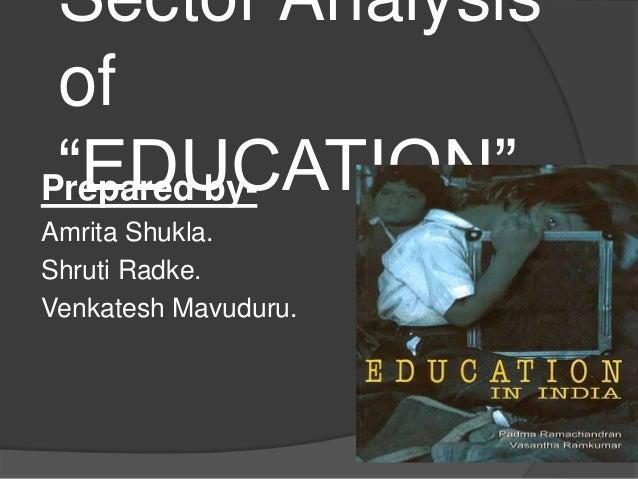"Sector Analysisof""EDUCATION""Prepared by-Amrita Shukla.Shruti Radke.Venkatesh Mavuduru."