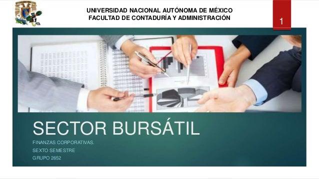UNIVERSIDAD NACIONAL AUTÓNOMA DE MÉXICO FACULTAD DE CONTADURÍA Y ADMINISTRACIÓN SECTOR BURSÁTIL FINANZAS CORPORATIVAS. SEX...
