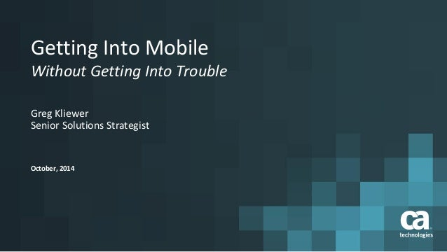 Getting Into Mobile  Without Getting Into Trouble  Greg Kliewer  Senior Solutions Strategist  October, 2014