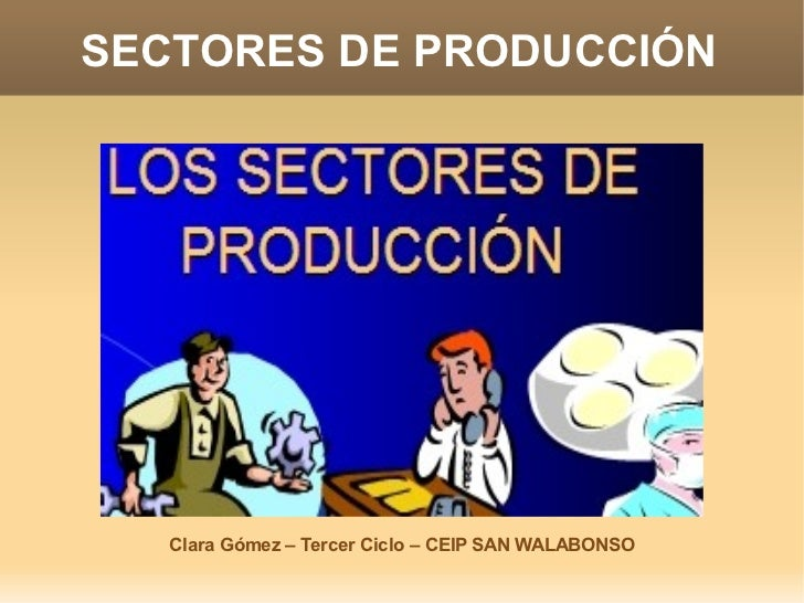 SECTORES DE PRODUCCIÓN   Clara Gómez – Tercer Ciclo – CEIP SAN WALABONSO